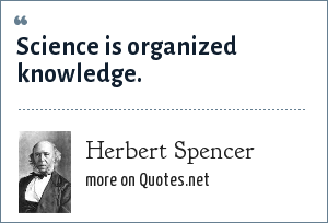 Herbert Spencer: Science is organized knowledge.