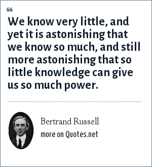 Bertrand Russell: We know very little, and yet it is astonishing that we know so much, and still more astonishing that so little knowledge can give us so much power.