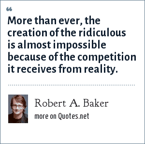 Robert A. Baker: More than ever, the creation of the ridiculous is almost impossible because of the competition it receives from reality.