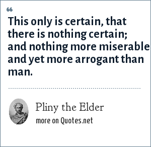 Pliny the Elder: This only is certain, that there is nothing certain; and nothing more miserable and yet more arrogant than man.