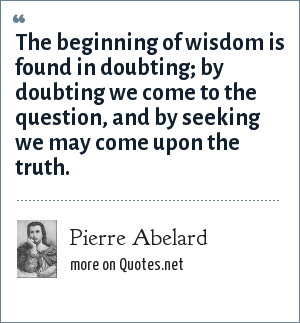 Pierre Abelard: The beginning of wisdom is found in doubting; by doubting we come to the question, and by seeking we may come upon the truth.