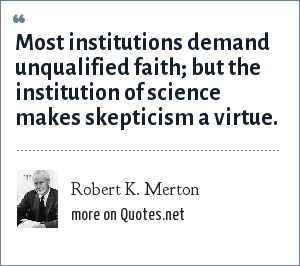 Robert K. Merton: Most institutions demand unqualified faith; but the institution of science makes skepticism a virtue.