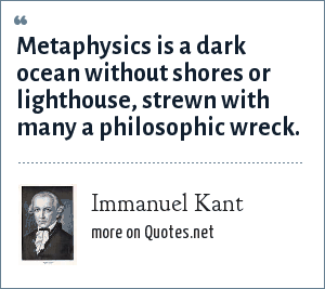 Immanuel Kant: Metaphysics is a dark ocean without shores or lighthouse, strewn with many a philosophic wreck.