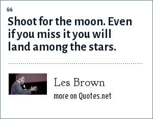Les Brown: Shoot for the moon. Even if you miss it you will land among the stars.
