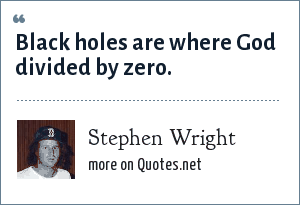 Stephen Wright: Black holes are where God divided by zero.