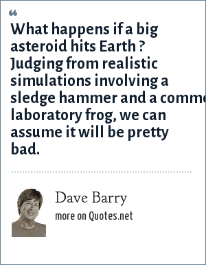 Dave Barry: What happens if a big asteroid hits Earth ? Judging from realistic simulations involving a sledge hammer and a common laboratory frog, we can assume it will be pretty bad.