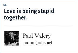 Paul Valery: Love is being stupid together.