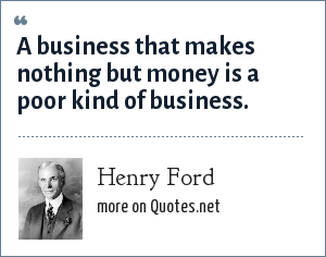 Henry Ford: A business that makes nothing but money is a poor kind of business.