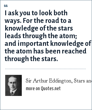 Sir Arthur Eddington, Stars and Atoms (1928), Lecture 1: I ask you to look both ways. For the road to a knowledge of the stars leads through the atom; and important knowledge of the atom has been reached through the stars.