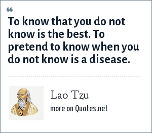 Lao Tzu: To know that you do not know is the best. To pretend to know when you do not know is a disease.