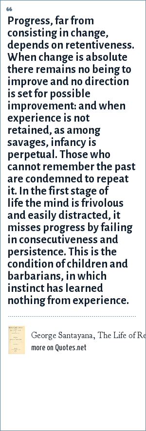 George Santayana, The Life of Reason, Volume 1, 1905: Progress, far from consisting in change, depends on retentiveness. When change is absolute there remains no being to improve and no direction is set for possible improvement: and when experience is not retained, as among savages, infancy is perpetual. Those who cannot remember the past are condemned to repeat it. In the first stage of life the mind is frivolous and easily distracted, it misses progress by failing in consecutiveness and persistence. This is the condition of children and barbarians, in which instinct has learned nothing from experience.