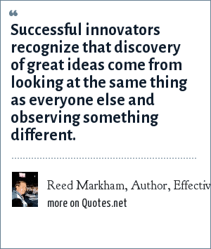 Reed Markham, Author, Effective Speechwriting: Successful innovators recognize that discovery of great ideas come from looking at the same thing as everyone else and observing something different.