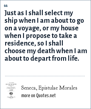 Seneca, Epistulae Morales: Just as I shall select my ship when I am about to go on a voyage, or my house when I propose to take a residence, so I shall choose my death when I am about to depart from life.