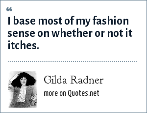 Gilda Radner: I base most of my fashion sense on whether or not it itches.