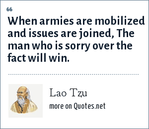 Lao Tzu: When armies are mobilized and issues are joined, The man who is sorry over the fact will win.
