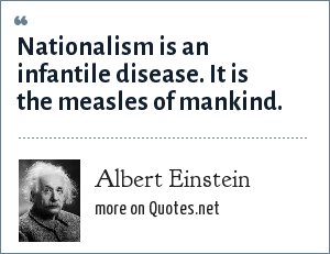 Albert Einstein: Nationalism is an infantile disease. It is the measles of mankind.