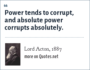 Lord Acton, 1887: Power tends to corrupt, and absolute power corrupts absolutely.