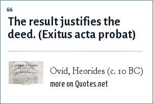 Ovid, Heorides (c. 10 BC): The result justifies the deed. (Exitus acta probat)
