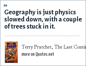Terry Pratchet, The Last Continent: Geography is just physics slowed down, with a couple of trees stuck in it.