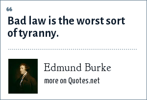 Edmund Burke: Bad law is the worst sort of tyranny.