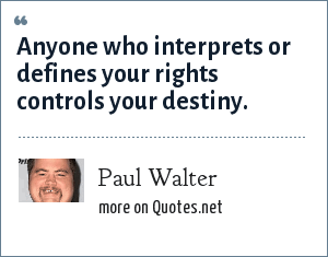 Paul Walter: Anyone who interprets or defines your rights controls your destiny.