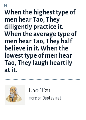 Lao Tzu: When the highest type of men hear Tao, They diligently practice it. When the average type of men hear Tao, They half believe in it. When the lowest type of men hear Tao, They laugh heartily at it.