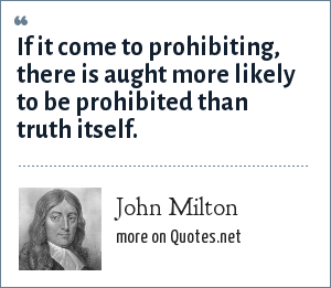 John Milton: If it come to prohibiting, there is aught more likely to be prohibited than truth itself.