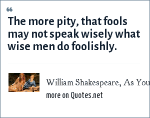 William Shakespeare, As You Like It, Act 1 Scene 2, character: Touchstone: The more pity, that fools may not speak wisely what wise men do foolishly.