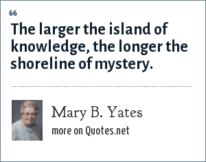 Mary B. Yates: The larger the island of knowledge, the longer the shoreline of mystery.