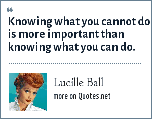 Lucille Ball: Knowing what you cannot do is more important than knowing what you can do.