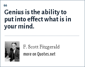F. Scott Fitzgerald: Genius is the ability to put into effect what is in your mind.