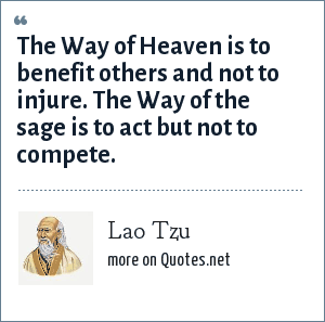 Lao Tzu: The Way of Heaven is to benefit others and not to injure. The Way of the sage is to act but not to compete.