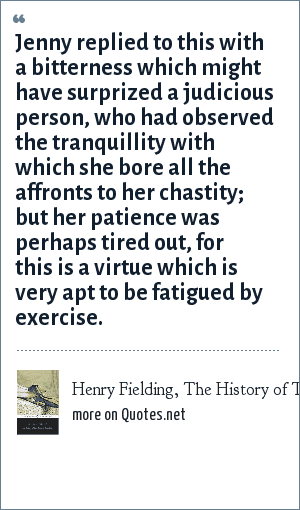 Henry Fielding, The History of Tom Jones, a Foundling: Jenny replied to this with a bitterness which might have surprized a judicious person, who had observed the tranquillity with which she bore all the affronts to her chastity; but her patience was perhaps tired out, for this is a virtue which is very apt to be fatigued by exercise.