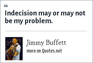 Jimmy Buffett: Indecision may or may not be my problem.