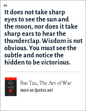 Sun Tzu, The Art of War: It does not take sharp eyes to see the sun and the moon, nor does it take sharp ears to hear the thunderclap. Wisdom is not obvious. You must see the subtle and notice the hidden to be victorious.
