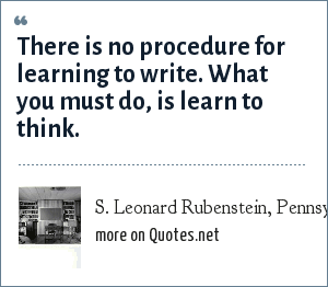 S. Leonard Rubenstein, Pennsylvania State University, Chairman of the English Department, classroom lecture 1980: There is no procedure for learning to write. What you must do, is learn to think.