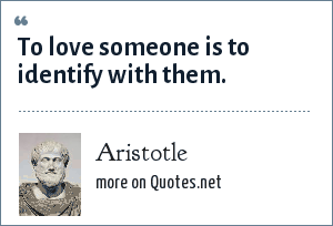 Aristotle: To love someone is to identify with them.