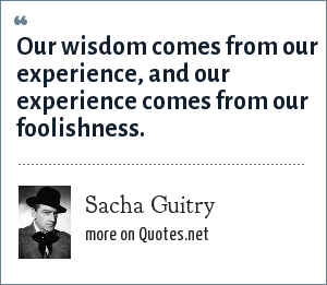 Sacha Guitry: Our wisdom comes from our experience, and our experience comes from our foolishness.