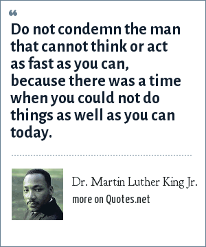 Dr. Martin Luther King Jr.: Do not condemn the man that cannot think or act as fast as you can, because there was a time when you could not do things as well as you can today.