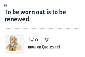 Lao Tzu: To be worn out is to be renewed.