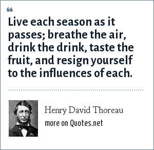 Henry David Thoreau: Live each season as it passes; breathe the air, drink the drink, taste the fruit, and resign yourself to the influences of each.