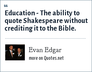 Evan Edgar: Education - The ability to quote Shakespeare without crediting it to the Bible.