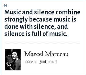 Marcel Marceau: Music and silence combine strongly because music is done with silence, and silence is full of music.