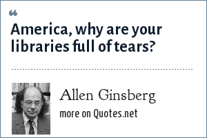 Allen Ginsberg: America, why are your libraries full of tears?