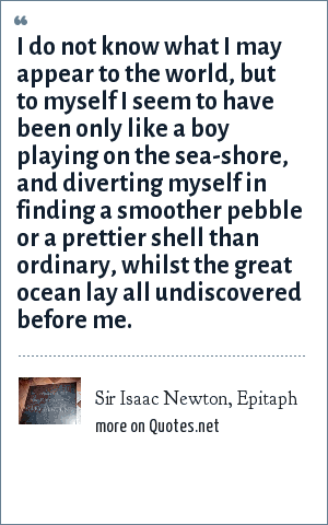 Sir Isaac Newton, Epitaph: I do not know what I may appear to the world, but to myself I seem to have been only like a boy playing on the sea-shore, and diverting myself in finding a smoother pebble or a prettier shell than ordinary, whilst the great ocean lay all undiscovered before me.