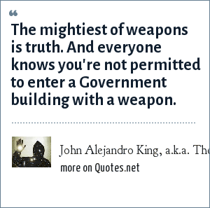 John Alejandro King, a.k.a. The Covert Comic, www.covertcomic.com: The mightiest of weapons is truth. And everyone knows you're not permitted to enter a Government building with a weapon.
