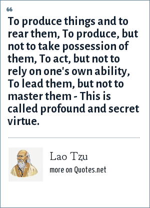 Lao Tzu: To produce things and to rear them, To produce, but not to take possession of them, To act, but not to rely on one's own ability, To lead them, but not to master them - This is called profound and secret virtue.