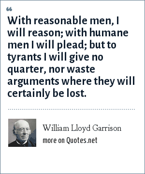 William Lloyd Garrison: With reasonable men, I will reason; with humane men I will plead; but to tyrants I will give no quarter, nor waste arguments where they will certainly be lost.
