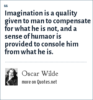 Oscar Wilde: Imagination is a quality given to man to compensate for what he is not, and a sense of humaor is provided to console him from what he is.