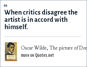 Oscar Wilde, The picture of Dorian Gray: When critics disagree the artist is in accord with himself.